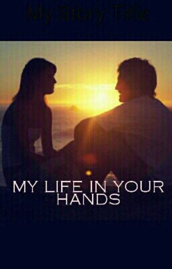 MY LIFE IN YOUR HANDS