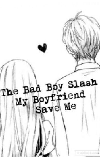 The Bad Boy Slash My boyfriend Save Me