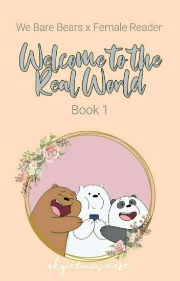 We Bare Bears x Female Reader: Welcome To The Real World