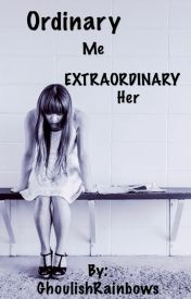 Ordinary Me and Extraordinary Her by GhoulishRainbows