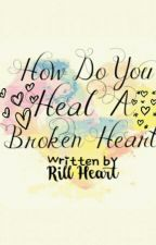 How Do You Heal A Broken Heart? [Completed] by RillMendoza