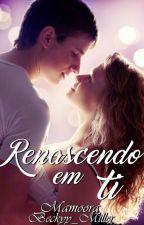 Renascendo Em Ti (EM BREVE) by Mamoora