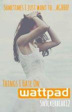 Things I Hate On Wattpad by snickerbear12