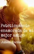 Patéticamente enamorada de mi mejor amigo by Juliet4Encin4