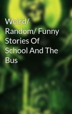 Weird/ Random/ Funny Stories Of School And The Bus by SharkTheHorrorAddict