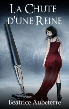 La Chute d'une Reine [Terminé] by BeatriceAubeterre