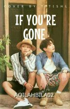 IF YOU'RE GONE (Segera Di novelkan) by aqilahbila02