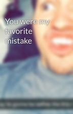 You were my favorite mistake by hahailovepizza