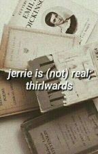 Jerrie Is Not Real; Thirlwards by MeliLoveWandi
