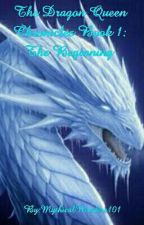 The Dragon Queen Chronicles Book 1: The Beginning  by MythicalWonders101