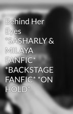 Behind Her Eyes *SASHARLY & MILAYA FANFIC* *BACKSTAGE FANFIC* *ON HOLD* by jcmeshinchfan