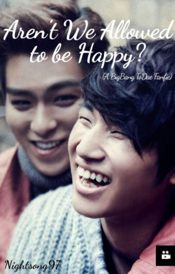 Aren't We Allowed to be Happy? (A BigBang ToDae Fanfic)