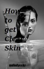 How to get Clear Skin  by melodycckr