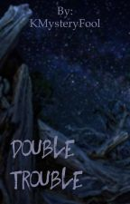 Double Trouble by KMysteryFool