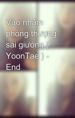 Vào nhầm phòng thượng sai giường ( YoonTae ) - End