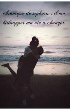 chronique de séphora : il m'a kidnapper ma vie a changer  by JulieBti