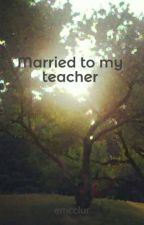 Married to my teacher by emcclur