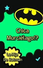 Chica Murcielago!? || La Hija De Batman || Terminada by ChocoAdriana15