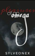 Pleasures of an Omega- COMPLETED by SylveonEx