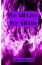 We All Live, We All Die by Volleyballstar11