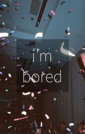 i'm bored by peacfullydolan