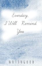 Everyday I Will Remind You by _notsogood