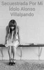 Secuestrada Por Mi Ídolo Alonso Villalpando by tatiinetoo