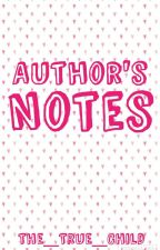 Author's Notes by The_True_Child