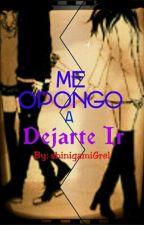Me Opongo A Dejarte Ir  by shinigamiGrel