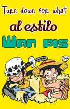 Turn dowm for what al estilo de Wan Pis. by GuanPis