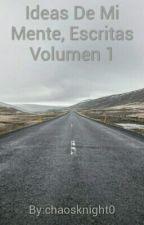 Ideas De Mi Mente, Escritas Volumen 1 by chaosknight0