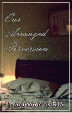 Our Arranged Perversion by R13official