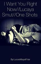 I Want You Right Now//Lucaya Smut//One Shots  by AnonymousWriterC