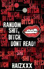 Random Shit, Bitch. Don't READ! by HaizXXX