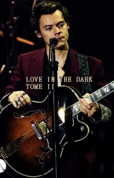 LOVE IN THE DARK || TOME II || Harry Styles