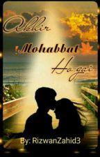 Akhir Muhabbt Ho Gai (Complete) by Rizwanzahid129