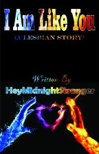 I Am Like You (GirlxGirl Story) by HeyMidnightStranger