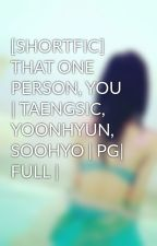 [SHORTFIC] THAT ONE PERSON, YOU | TAENGSIC, YOONHYUN, SOOHYO | PG| FULL | by ByunZae
