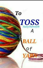 To Toss A Ball Of Yarn by NuttyThenutjob