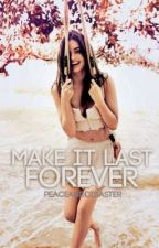 Make it Last Forever by peaceanddisaster