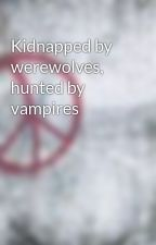 Kidnapped by werewolves, hunted by vampires by seizeledia