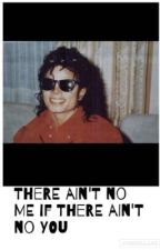 There Ain't No Me If There Ain't No You {A Michael Jackson Fan Fiction} by MakeThatChange96