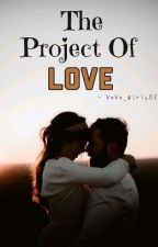 The Project Of Love (Slowly Editing) ✓ by XoXo_girly03