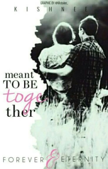 Meant To Be Together... Forever & Eternity [Complete✔]