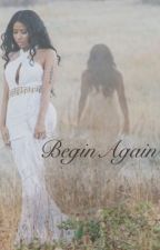 Begin Again by shyannenicoleee