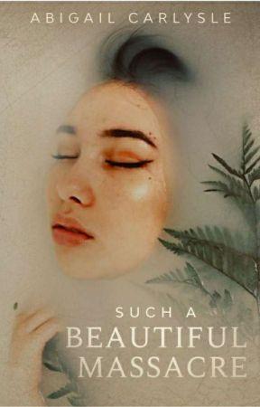 Such a Beautiful Massacre ✔ by AbigailCarlysle
