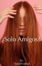 ¿Solo Amigos? by DulceFrialdad