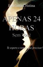 APENAS 24 HORAS - SEM VOCÊ (VL 2) by EstefaniaCristina