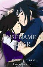 Enseñame  a Amar - Primera Temporada ( Sasuke y Tú ) by Rosessflute
