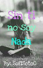 Sin ti no soy nada by SofiSoto0